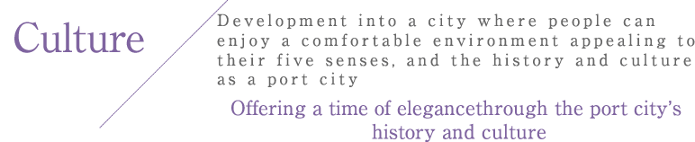 Culture Development into a city where                         people can enjoy a comfortable                         environment appealing to their                         five senses, and the history and                         culture as a port city