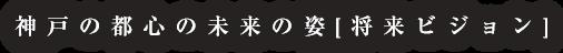 神戸の都心の未来の姿[将来ビジョン]